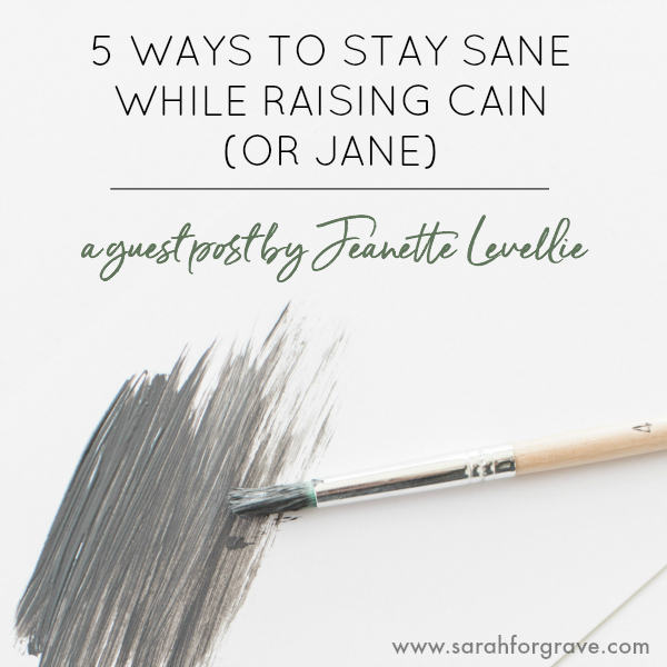 Five Ways to Stay Sane while Raising Cain (or Jane)