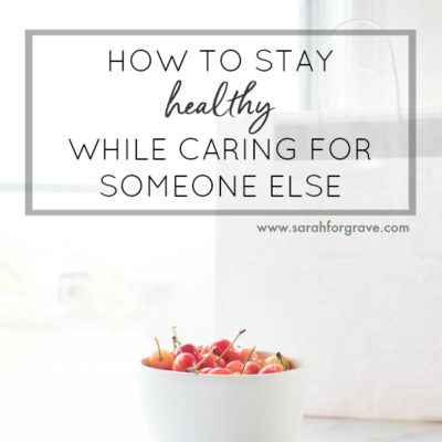 How to Stay Healthy While Caring for Someone Else
