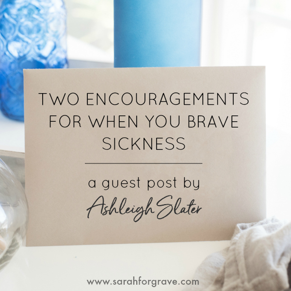 Two Encouragements for When You Brave Sickness